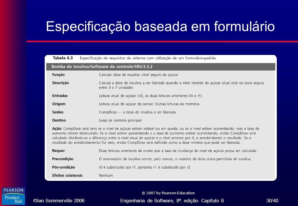 ©Ian Sommerville 2006Engenharia de Software, 8ª. edição. Capítulo 6 30/40 © 2007 by Pearson Education Especificação baseada em formulário