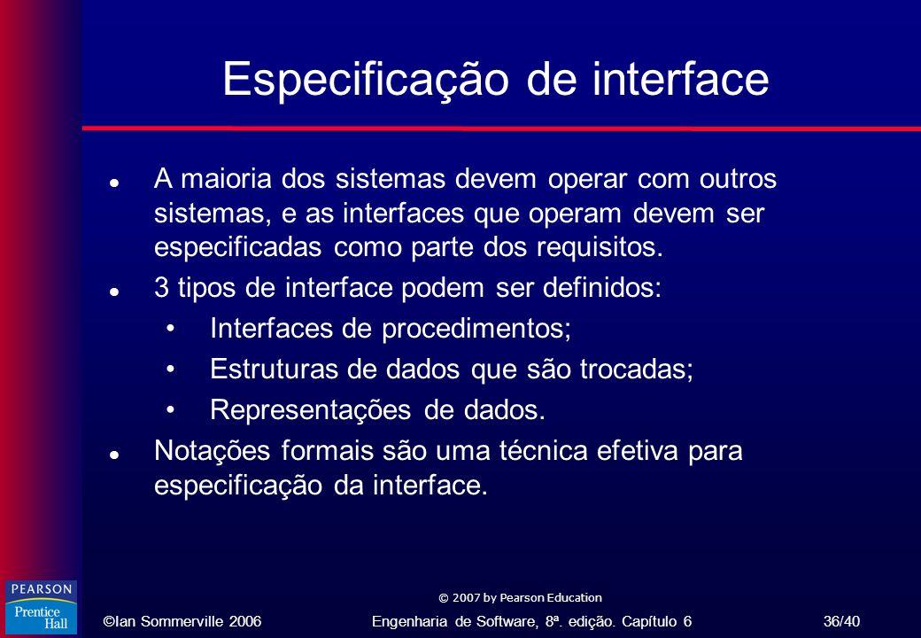 ©Ian Sommerville 2006Engenharia de Software, 8ª. edição. Capítulo 6 36/40 © 2007 by Pearson Education Especificação de interface l A maioria dos siste