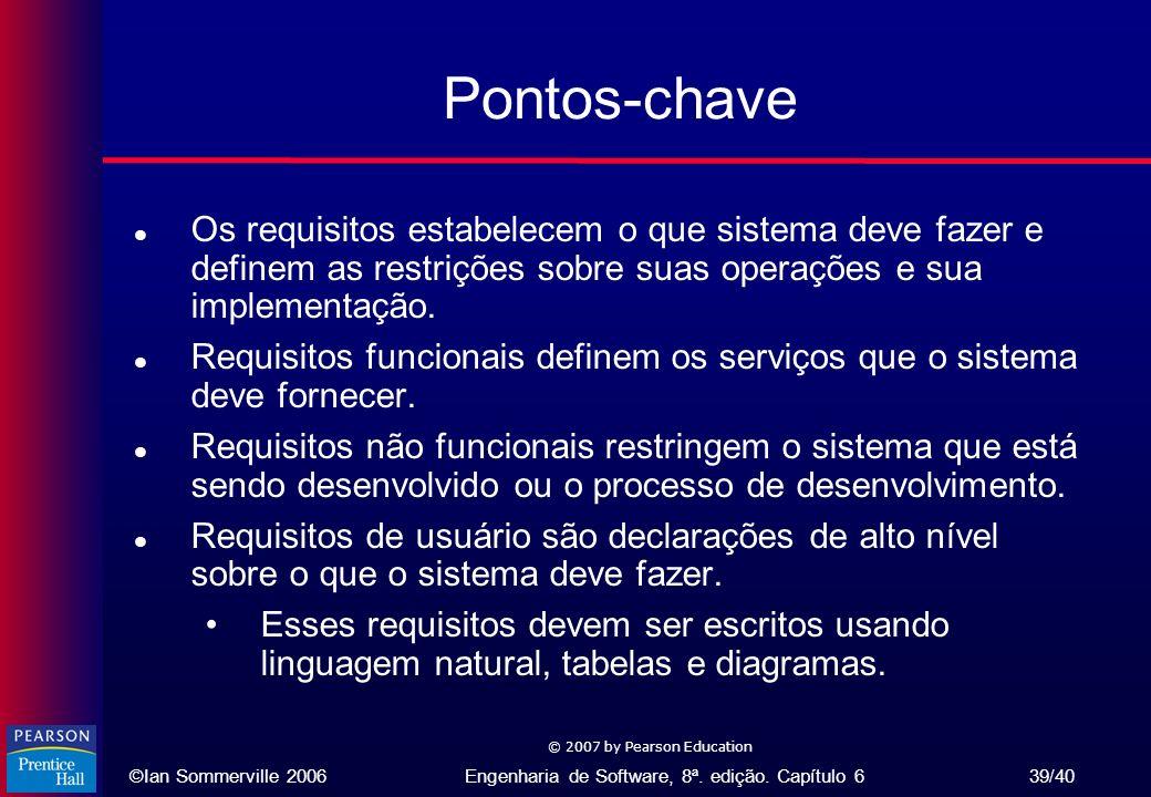 ©Ian Sommerville 2006Engenharia de Software, 8ª. edição. Capítulo 6 39/40 © 2007 by Pearson Education Pontos-chave l Os requisitos estabelecem o que s