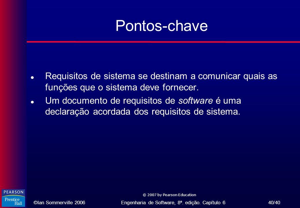 ©Ian Sommerville 2006Engenharia de Software, 8ª. edição. Capítulo 6 40/40 © 2007 by Pearson Education Pontos-chave l Requisitos de sistema se destinam