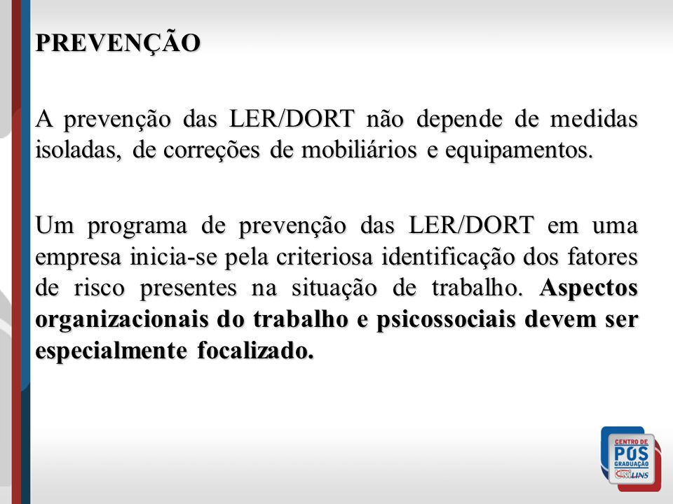 PREVENÇÃO A prevenção das LER/DORT não depende de medidas isoladas, de correções de mobiliários e equipamentos. Um programa de prevenção das LER/DORT