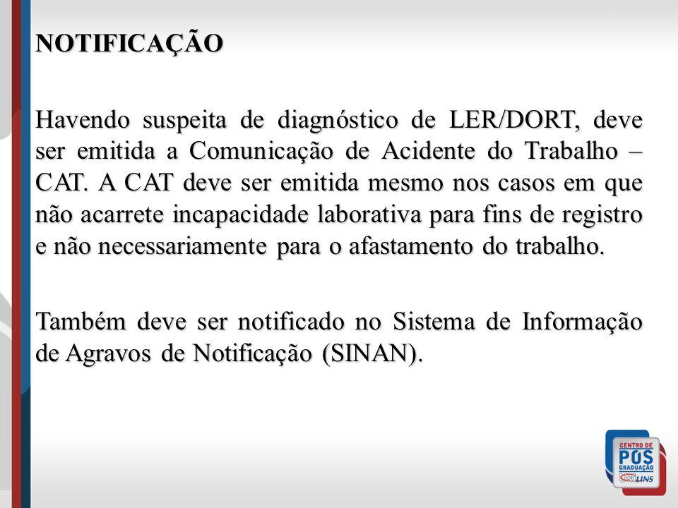 NOTIFICAÇÃO Havendo suspeita de diagnóstico de LER/DORT, deve ser emitida a Comunicação de Acidente do Trabalho – CAT. A CAT deve ser emitida mesmo no