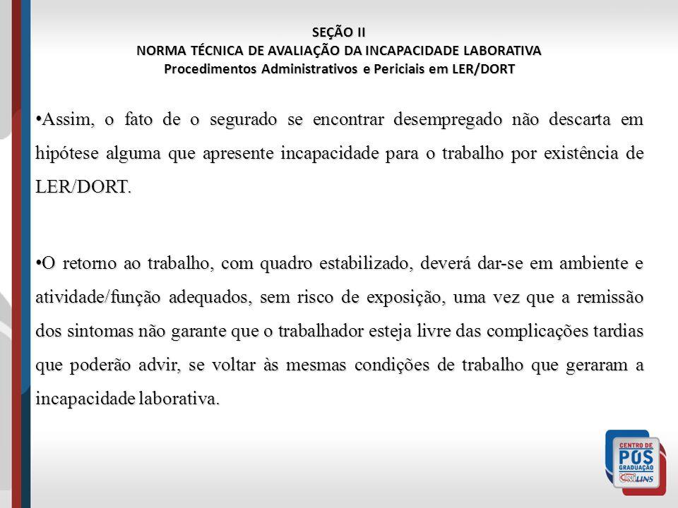 SEÇÃO II NORMA TÉCNICA DE AVALIAÇÃO DA INCAPACIDADE LABORATIVA Procedimentos Administrativos e Periciais em LER/DORT Assim, o fato de o segurado se en