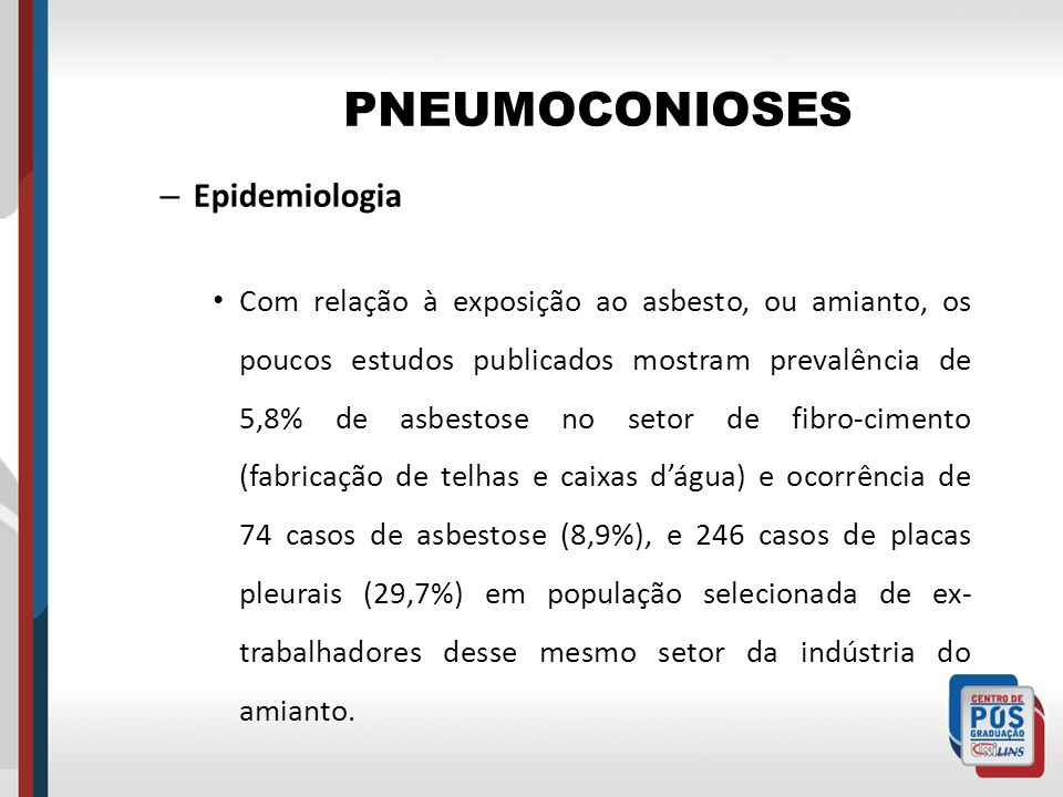PNEUMOCONIOSES – Epidemiologia Com relação à exposição ao asbesto, ou amianto, os poucos estudos publicados mostram prevalência de 5,8% de asbestose n