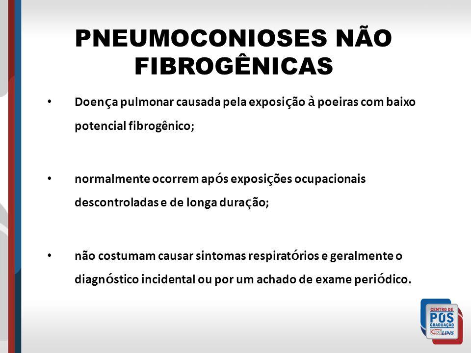PNEUMOCONIOSES NÃO FIBROGÊNICAS Doen ç a pulmonar causada pela exposi ç ão à poeiras com baixo potencial fibrogênico; normalmente ocorrem ap ó s expos