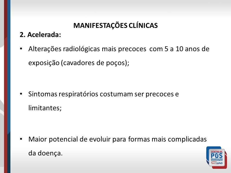 MANIFESTAÇÕES CLÍNICAS 2. Acelerada: Alterações radiológicas mais precoces com 5 a 10 anos de exposição (cavadores de poços); Sintomas respiratórios c