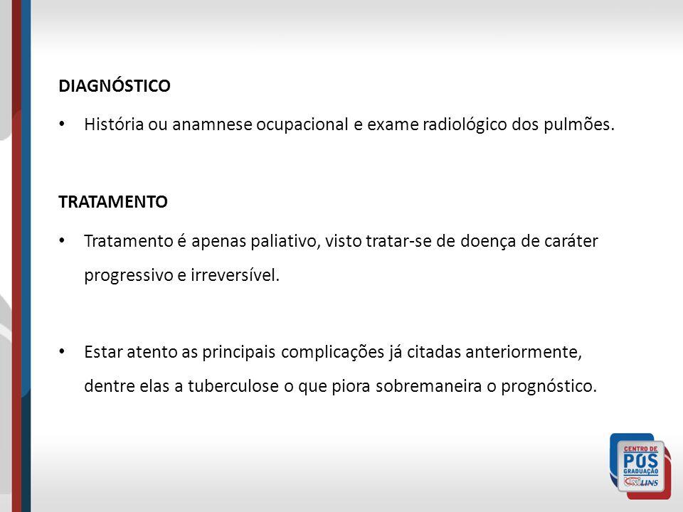 DIAGNÓSTICO História ou anamnese ocupacional e exame radiológico dos pulmões. TRATAMENTO Tratamento é apenas paliativo, visto tratar-se de doença de c