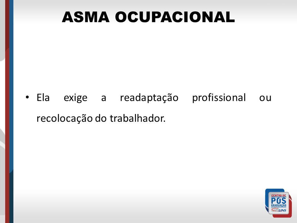 ASMA OCUPACIONAL Ela exige a readaptação profissional ou recolocação do trabalhador.