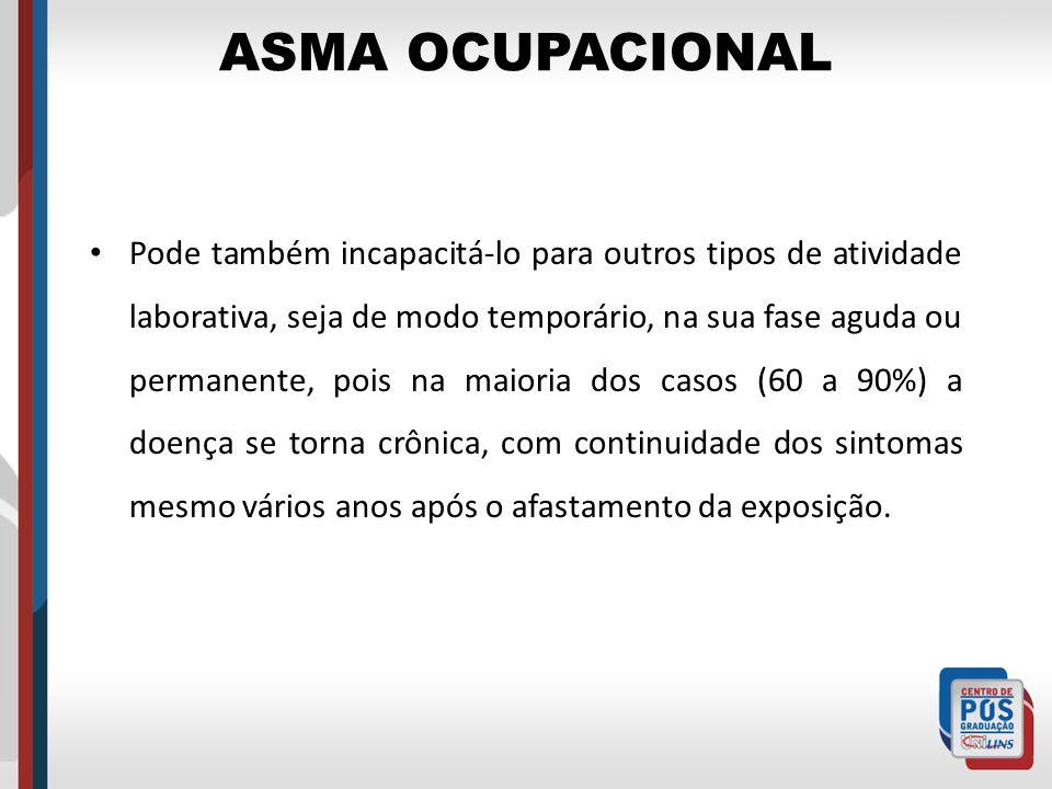 ASMA OCUPACIONAL Pode também incapacitá-lo para outros tipos de atividade laborativa, seja de modo temporário, na sua fase aguda ou permanente, pois n