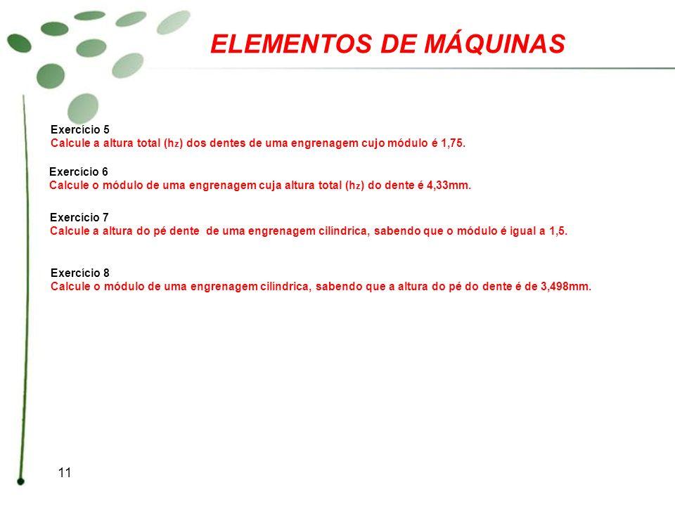 11 ELEMENTOS DE MÁQUINAS Exercício 5 Calcule a altura total (h z ) dos dentes de uma engrenagem cujo módulo é 1,75. Exercício 6 Calcule o módulo de um
