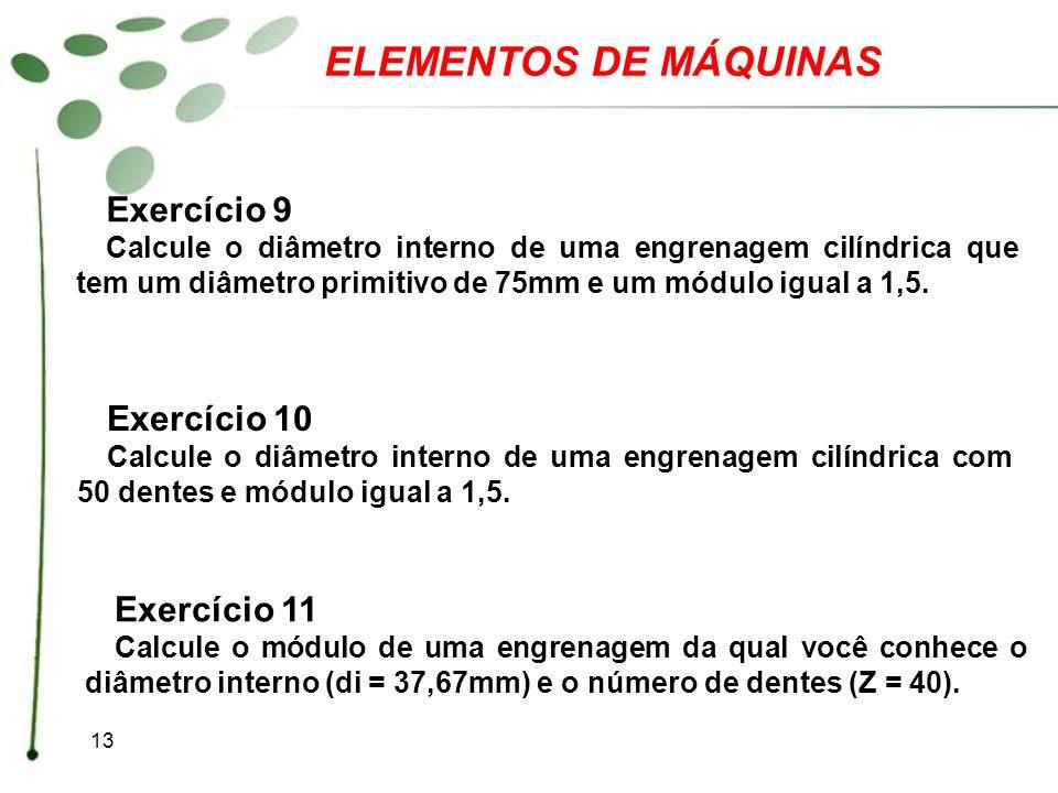 13 ELEMENTOS DE MÁQUINAS Exercício 9 Calcule o diâmetro interno de uma engrenagem cilíndrica que tem um diâmetro primitivo de 75mm e um módulo igual a
