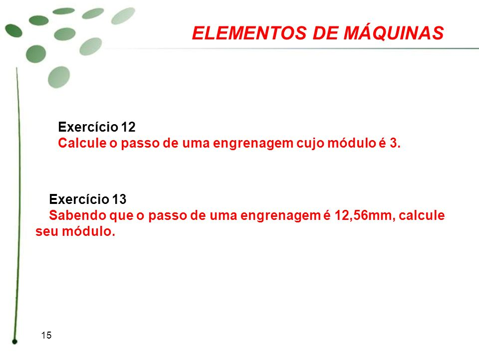 15 ELEMENTOS DE MÁQUINAS Exercício 12 Calcule o passo de uma engrenagem cujo módulo é 3. Exercício 13 Sabendo que o passo de uma engrenagem é 12,56mm,