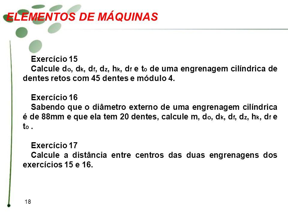 18 ELEMENTOS DE MÁQUINAS Exercício 15 Calcule d o, d k, d f, d z, h k, d f e t o de uma engrenagem cilíndrica de dentes retos com 45 dentes e módulo 4