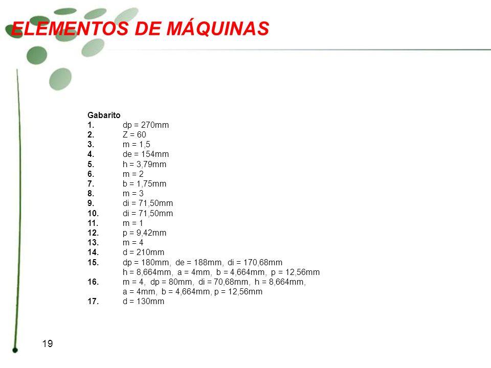 19 ELEMENTOS DE MÁQUINAS Gabarito 1.dp = 270mm 2.Z = 60 3.m = 1,5 4.de = 154mm 5.h = 3,79mm 6.m = 2 7.b = 1,75mm 8.m = 3 9.di = 71,50mm 10.di = 71,50m