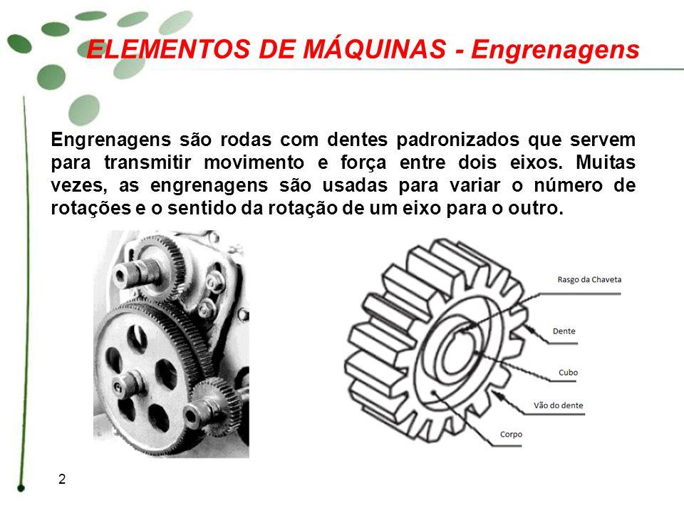 2 ELEMENTOS DE MÁQUINAS - Engrenagens Engrenagens são rodas com dentes padronizados que servem para transmitir movimento e força entre dois eixos. Mui