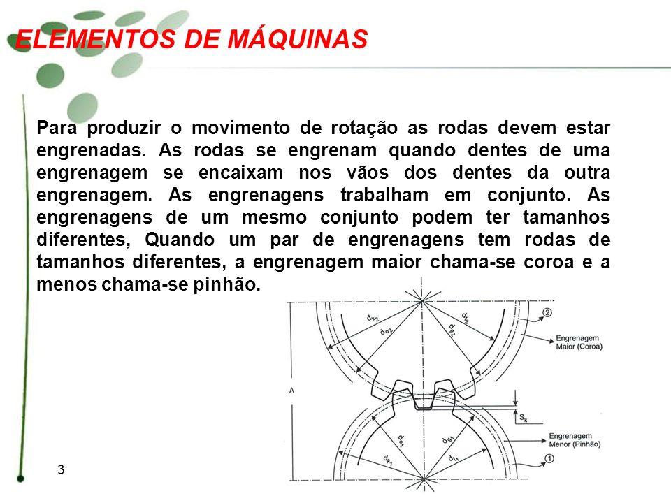 3 ELEMENTOS DE MÁQUINAS Para produzir o movimento de rotação as rodas devem estar engrenadas. As rodas se engrenam quando dentes de uma engrenagem se