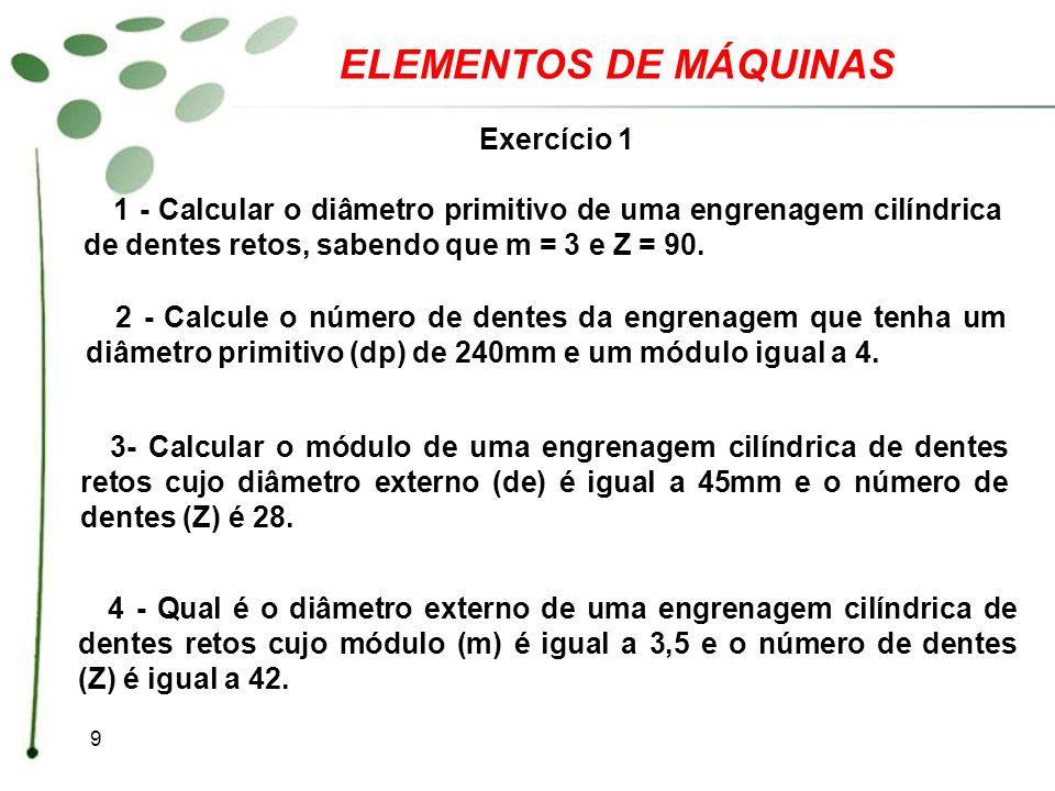9 ELEMENTOS DE MÁQUINAS Exercício 1 1 - Calcular o diâmetro primitivo de uma engrenagem cilíndrica de dentes retos, sabendo que m = 3 e Z = 90. 2 - Ca