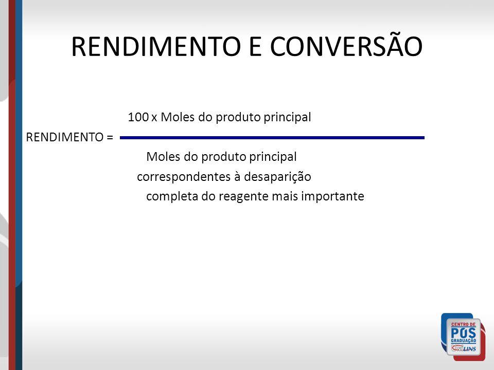 RENDIMENTO E CONVERSÃO 100 x Moles do produto principal RENDIMENTO = Moles do produto principal correspondentes à desaparição completa do reagente mai