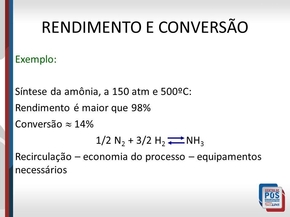 RENDIMENTO E CONVERSÃO Exemplo: Síntese da amônia, a 150 atm e 500ºC: Rendimento é maior que 98% Conversão 14% 1/2 N 2 + 3/2 H 2 NH 3 Recirculação – e