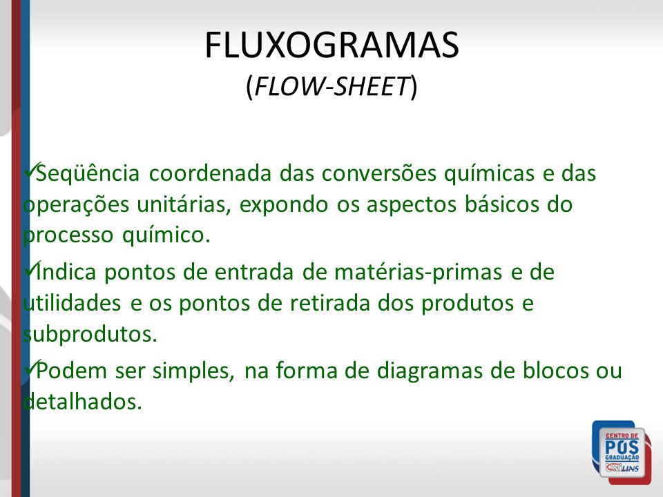 FLUXOGRAMAS (FLOW-SHEET) Seqüência coordenada das conversões químicas e das operações unitárias, expondo os aspectos básicos do processo químico. Indi
