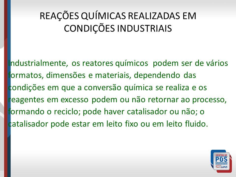 REAÇÕES QUÍMICAS REALIZADAS EM CONDIÇÕES INDUSTRIAIS Industrialmente, os reatores químicos podem ser de vários formatos, dimensões e materiais, depend