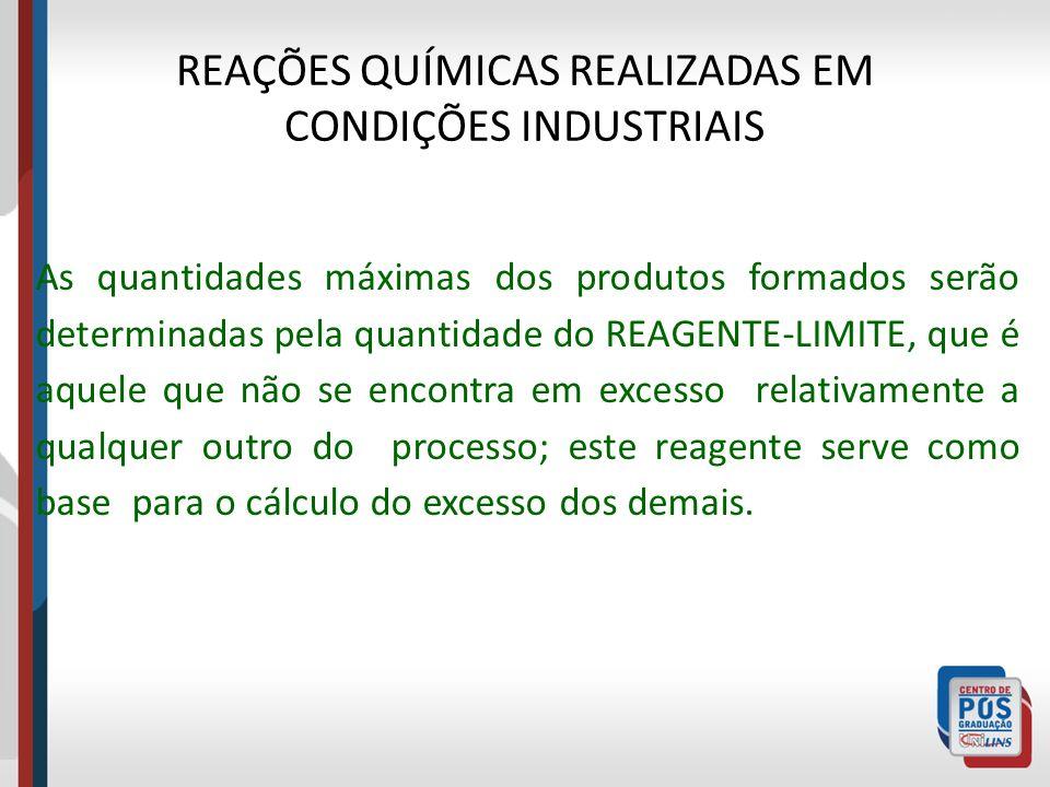 REAÇÕES QUÍMICAS REALIZADAS EM CONDIÇÕES INDUSTRIAIS As quantidades máximas dos produtos formados serão determinadas pela quantidade do REAGENTE-LIMIT