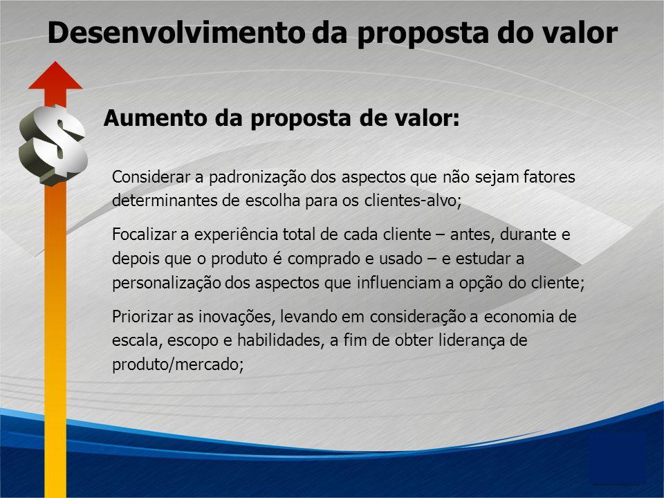 Desenvolvimento da proposta do valor Considerar a padronização dos aspectos que não sejam fatores determinantes de escolha para os clientes-alvo; Foca