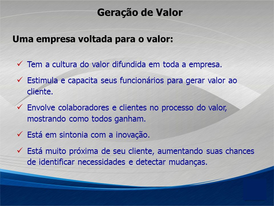 Geração de Valor Tem a cultura do valor difundida em toda a empresa. Estimula e capacita seus funcionários para gerar valor ao cliente. Envolve colabo