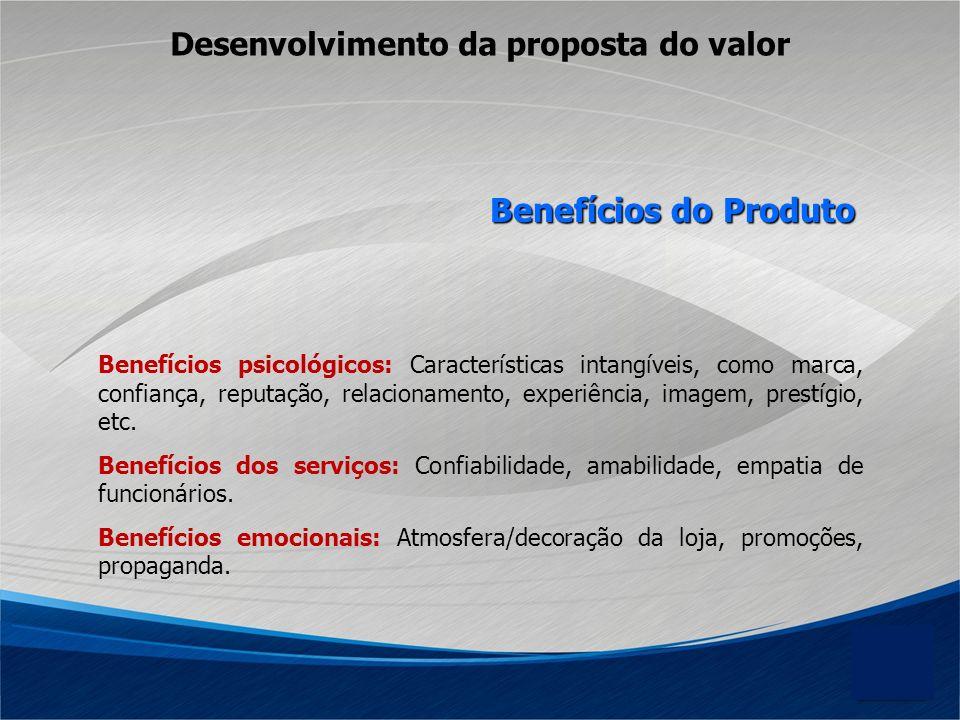 Desenvolvimento da proposta do valor Benefícios psicológicos: Características intangíveis, como marca, confiança, reputação, relacionamento, experiênc