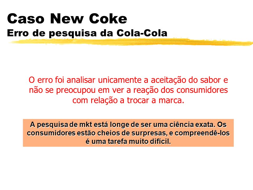 Caso New Coke Erro de pesquisa da Cola-Cola A pesquisa de mkt está longe de ser uma ciência exata. Os consumidores estão cheios de surpresas, e compre