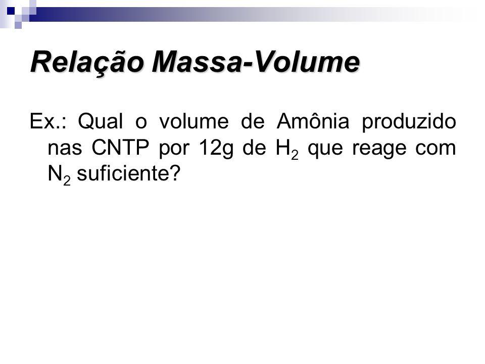 Ex.: Qual o volume de Amônia produzido nas CNTP por 12g de H 2 que reage com N 2 suficiente? Relação Massa-Volume