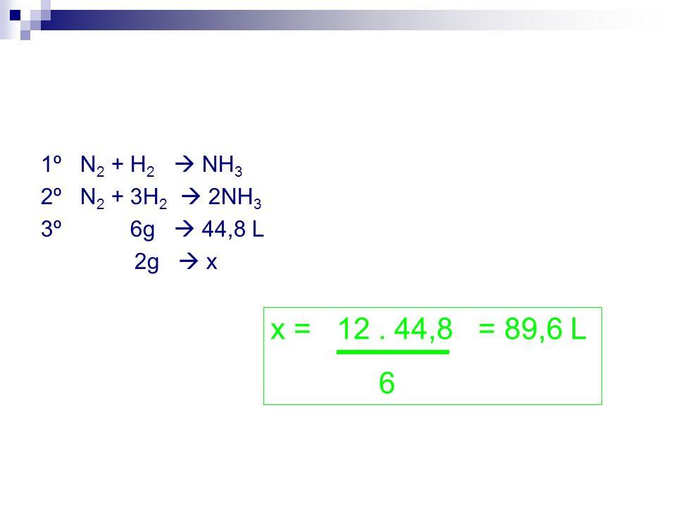 1º N 2 + H 2 NH 3 2º N 2 + 3H 2 2NH 3 3º 6g 44,8 L 2g x x = 12. 44,8 = 89,6 L 6