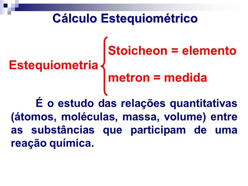 Estequiometria É o estudo das relações quantitativas (átomos, moléculas, massa, volume) entre as substâncias que participam de uma reação química. Cál