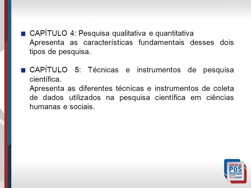 CAPÍTULO 4: Pesquisa qualitativa e quantitativa Apresenta as características fundamentais desses dois tipos de pesquisa. CAPÍTULO 5: Técnicas e instru