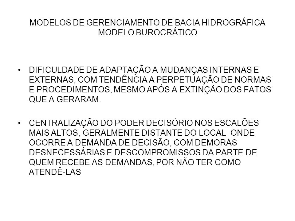 MODELOS DE GERENCIAMENTO DE BACIA HIDROGRÁFICA MODELO BUROCRÁTICO PADRONIZAÇÃO NO ATENDIMENTO A DEMANDAS, QUE NEM SEMPRE CONSIDERA EXPECTATIVAS OU NECESSIDADES ESPECIFICAS, RESULTANDO EM CONFLITOS.