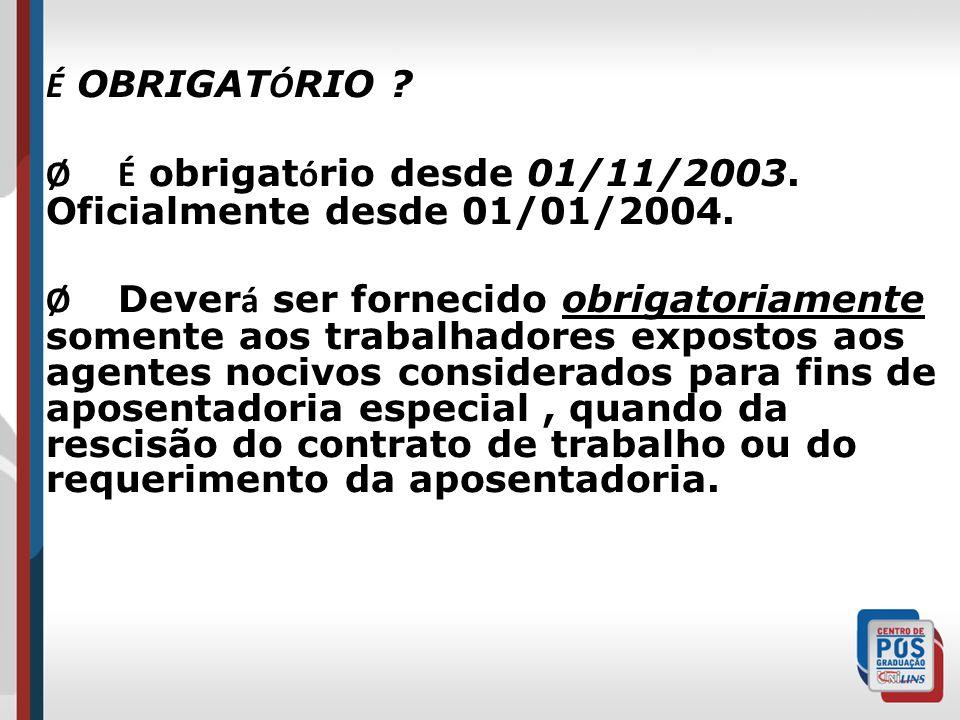 É OBRIGAT Ó RIO ? Ø É obrigat ó rio desde 01/11/2003. Oficialmente desde 01/01/2004. Ø Dever á ser fornecido obrigatoriamente somente aos trabalhadore