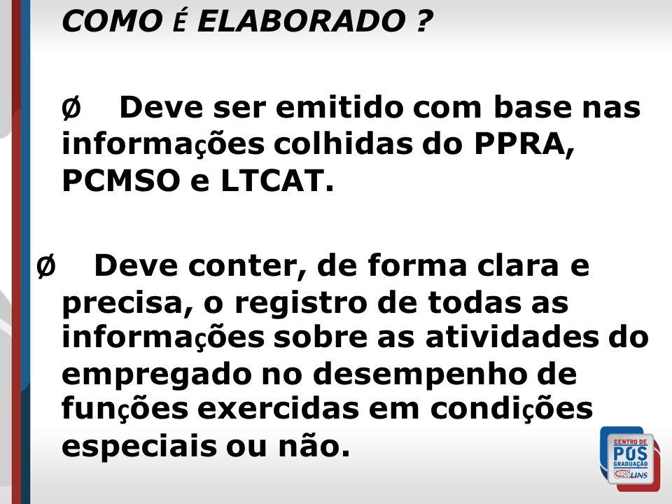 COMO É ELABORADO ? Ø Deve ser emitido com base nas informa ç ões colhidas do PPRA, PCMSO e LTCAT. Ø Deve conter, de forma clara e precisa, o registro