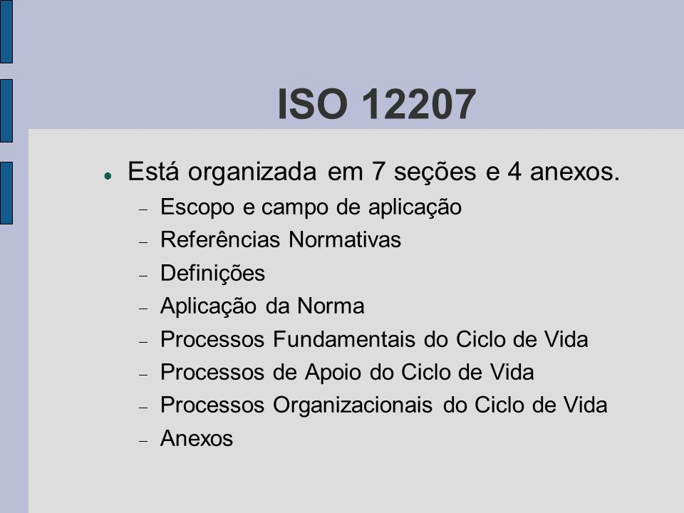 ISO 12207 Está organizada em 7 seções e 4 anexos. Escopo e campo de aplicação Referências Normativas Definições Aplicação da Norma Processos Fundament