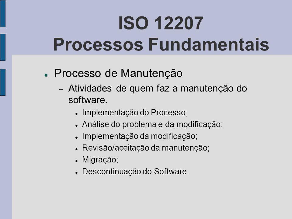 ISO 12207 Processos Fundamentais Processo de Manutenção Atividades de quem faz a manutenção do software. Implementação do Processo; Análise do problem