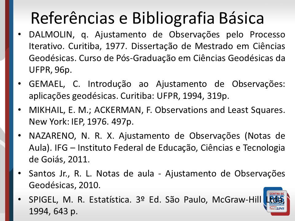 Referências e Bibliografia Básica DALMOLIN, q. Ajustamento de Observações pelo Processo Iterativo. Curitiba, 1977. Dissertação de Mestrado em Ciências