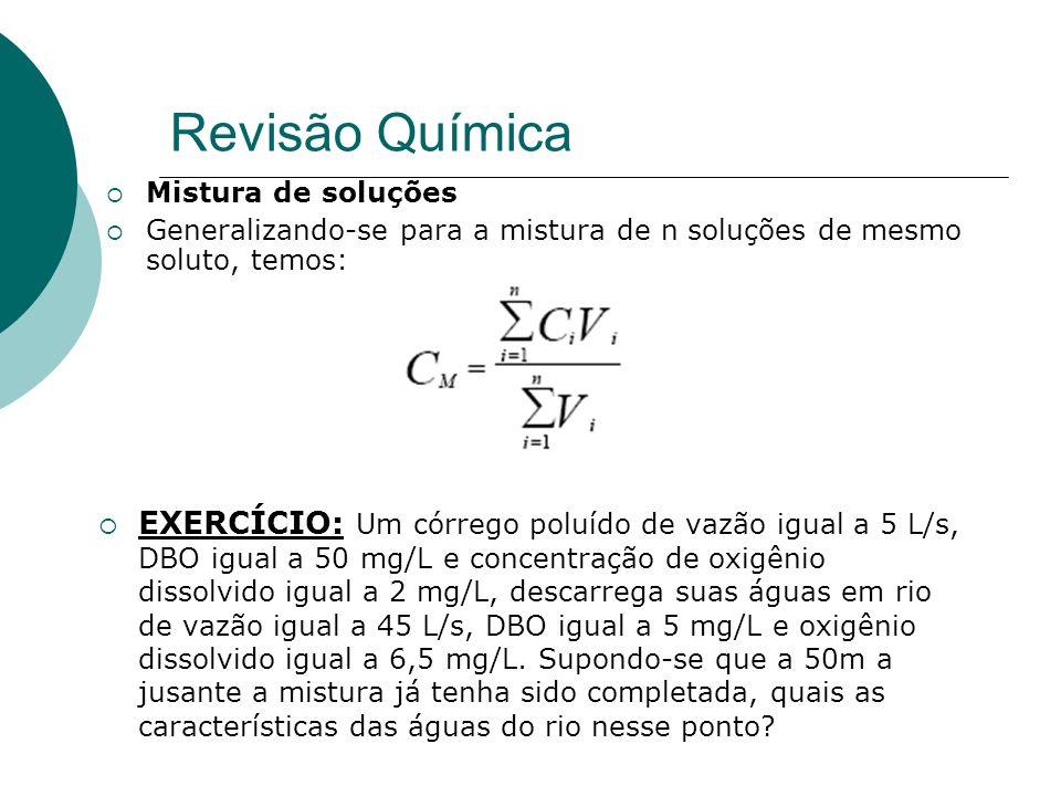 Revisão Química Mistura de soluções Generalizando-se para a mistura de n soluções de mesmo soluto, temos: EXERCÍCIO: Um córrego poluído de vazão igual a 5 L/s, DBO igual a 50 mg/L e concentração de oxigênio dissolvido igual a 2 mg/L, descarrega suas águas em rio de vazão igual a 45 L/s, DBO igual a 5 mg/L e oxigênio dissolvido igual a 6,5 mg/L.
