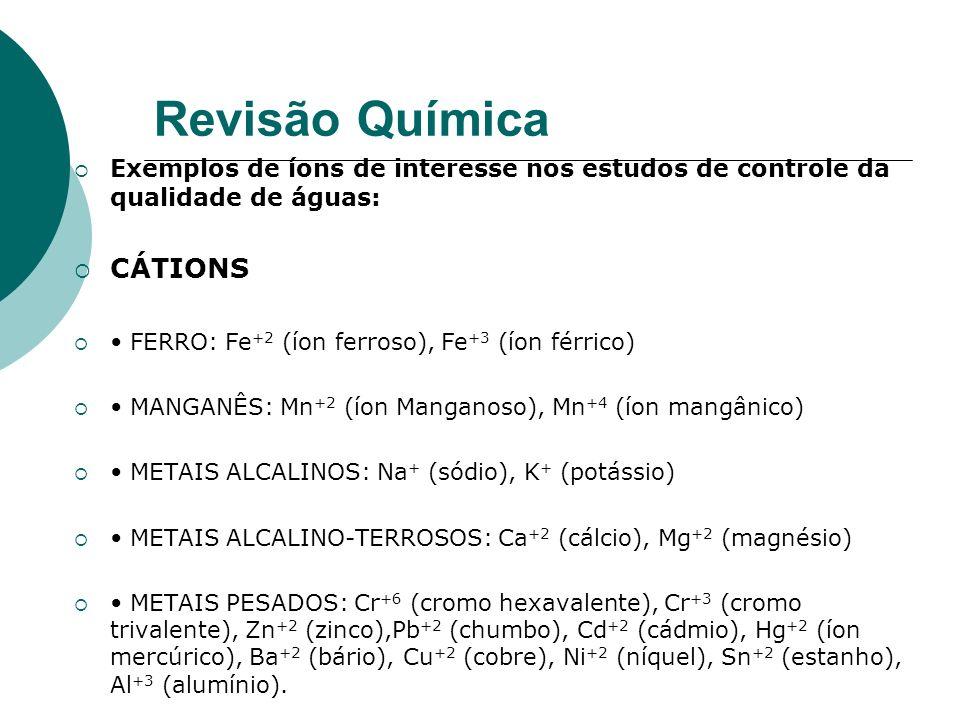 Revisão Química Exemplos de íons de interesse nos estudos de controle da qualidade de águas: CÁTIONS FERRO: Fe +2 (íon ferroso), Fe +3 (íon férrico) M