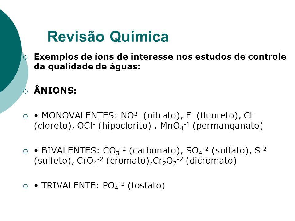 Revisão Química Exemplos de íons de interesse nos estudos de controle da qualidade de águas: ÂNIONS: MONOVALENTES: NO 3- (nitrato), F - (fluoreto), Cl - (cloreto), OCl - (hipoclorito), MnO 4 -1 (permanganato) BIVALENTES: CO 3 -2 (carbonato), SO 4 -2 (sulfato), S -2 (sulfeto), CrO 4 -2 (cromato),Cr 2 O 7 -2 (dicromato) TRIVALENTE: PO 4 -3 (fosfato)
