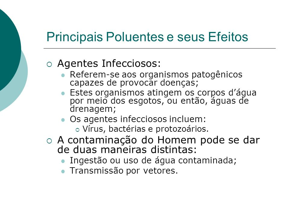 Principais Poluentes e seus Efeitos Agentes Infecciosos: Referem-se aos organismos patogênicos capazes de provocar doenças; Estes organismos atingem os corpos dágua por meio dos esgotos, ou então, águas de drenagem; Os agentes infecciosos incluem: Vírus, bactérias e protozoários.