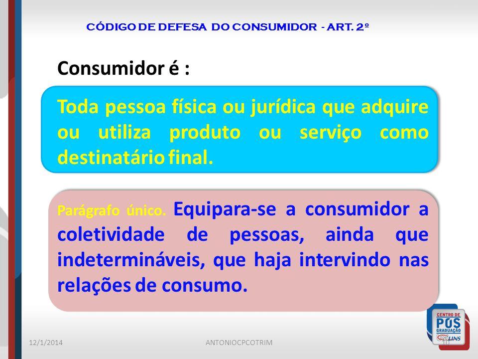 CÓDIGO DE DEFESA DO CONSUMIDOR - ART. 2º Consumidor é : Toda pessoa física ou jurídica que adquire ou utiliza produto ou serviço como destinatário fin
