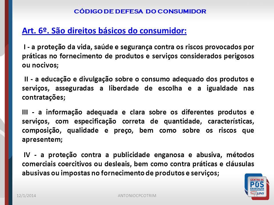 CÓDIGO DE DEFESA DO CONSUMIDOR 12/1/201413ANTONIOCPCOTRIM Art. 6º. São direitos básicos do consumidor: I - a proteção da vida, saúde e segurança contr