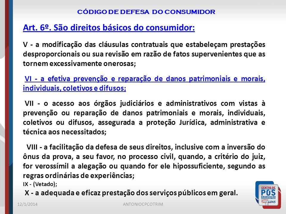 CÓDIGO DE DEFESA DO CONSUMIDOR 12/1/201414ANTONIOCPCOTRIM Art. 6º. São direitos básicos do consumidor: V - a modificação das cláusulas contratuais que