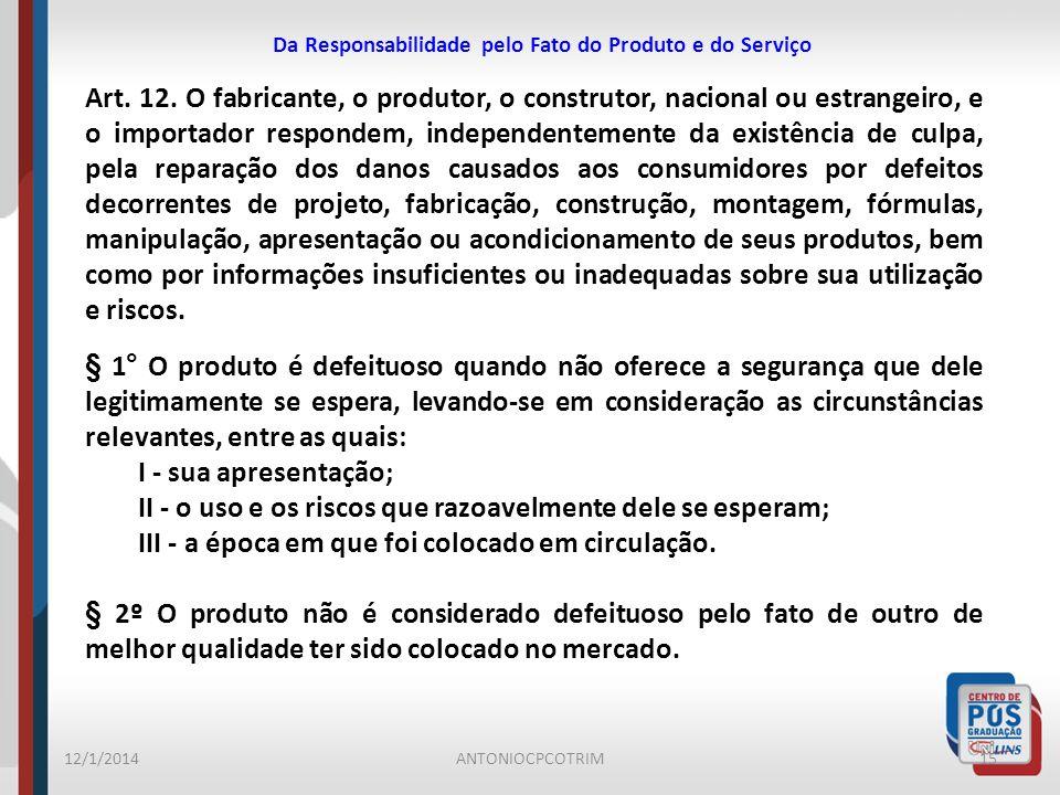 Da Responsabilidade pelo Fato do Produto e do Serviço 12/1/201415ANTONIOCPCOTRIM Art. 12. O fabricante, o produtor, o construtor, nacional ou estrange