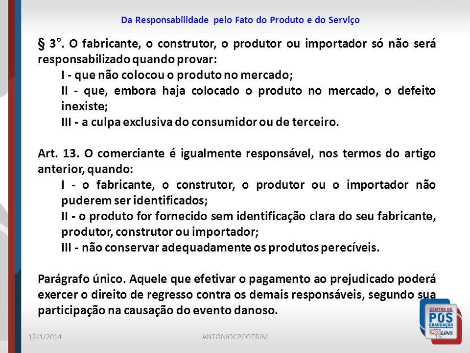 Da Responsabilidade pelo Fato do Produto e do Serviço 12/1/201416ANTONIOCPCOTRIM § 3°. O fabricante, o construtor, o produtor ou importador só não ser