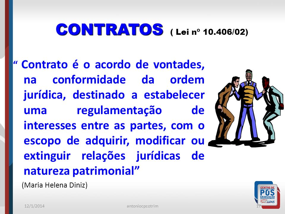 12/1/2014antoniocpcotrim17 CONTRATOS CONTRATOS ( Lei nº 10.406/02) Contrato é o acordo de vontades, na conformidade da ordem jurídica, destinado a est